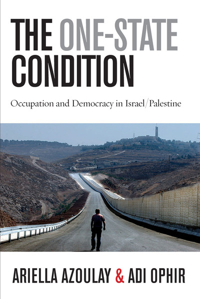 Cover of The One-State Condition by Ariella Azoulay and Adi Ophir