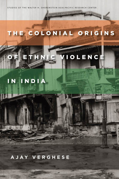 Cover of The Colonial Origins of Ethnic Violence in India by Ajay Verghese