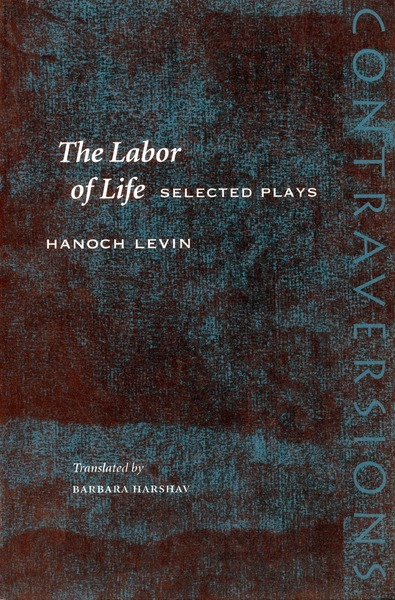 Cover of The Labor of Life by Hanoch Levin, Translated by Barbara Harshav, With an Introduction by Freddie Rokem